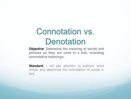 Connotation vs. Denotation Objective: Determine the meaning of words and phrases as they are used in a text, including connotative meanings. Standard:
