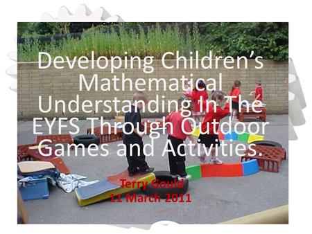 Developing Children's Mathematical Understanding In The EYFS Through Outdoor Games and Activities. Terry Gould 11 March 2011.
