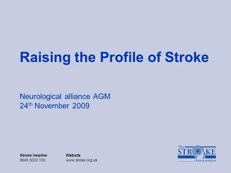 Stroke helplineWebsite 0845 3033 100www.stroke.org.uk Raising the Profile of Stroke Neurological alliance AGM 24 th November 2009.