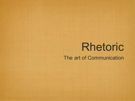 Rhetoric The art of Communication. What is Rhetoric? Rhetoric is the art of using language to communicate effectively rhetoric is an ancient art, dating.