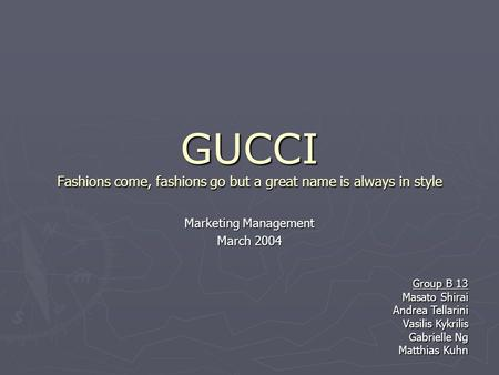 GUCCI Fashions come, fashions go but a great name is always in style Marketing Management March 2004 Group B 13 Masato Shirai Andrea Tellarini Vasilis.