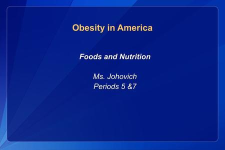 Foods and Nutrition Foods and Nutrition Ms. Johovich Ms. Johovich Periods 5 &7 Periods 5 &7 Obesity in America.