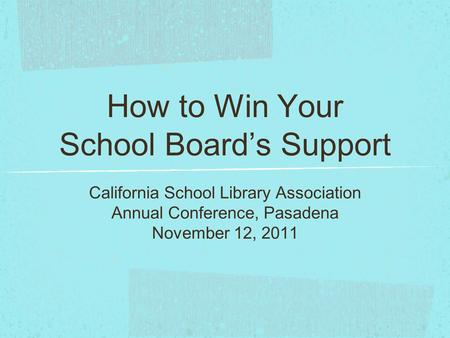 How to Win Your School Board's Support California School Library Association Annual Conference, Pasadena November 12, 2011.