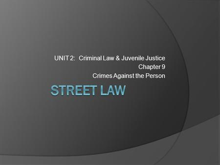 UNIT 2: Criminal Law & Juvenile Justice Chapter 9 Crimes Against the Person.