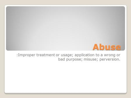Abuse :Improper treatment or usage; application to a wrong or bad purpose; misuse; perversion.