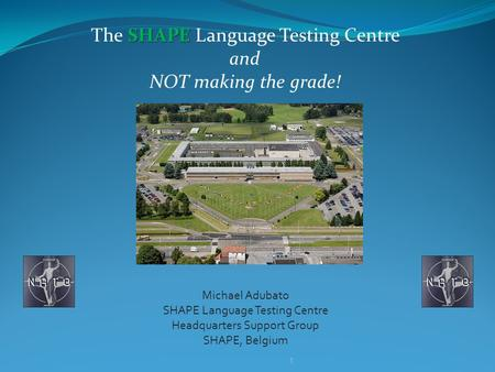 SHAPE The SHAPE Language Testing Centre and NOT making the grade! Michael Adubato SHAPE Language Testing Centre Headquarters Support Group SHAPE, Belgium.