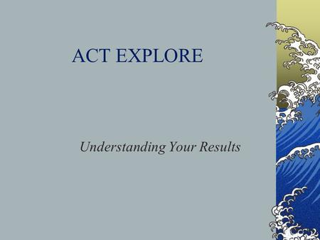 ACT EXPLORE Understanding Your Results. Why the EXPLORE? Research shows that monitoring student progress in middle school, raising parent and student.