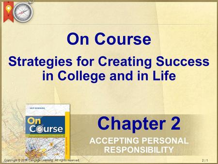 2 | 1 Copyright © 2014 Cengage Learning. All rights reserved. Strategies for Creating Success in College and in Life On Course Chapter 2 ACCEPTING PERSONAL.