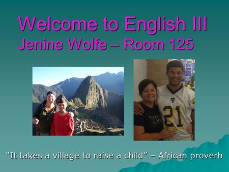 "Welcome to English III Jenine Wolfe – Room 125 ""It takes a village to raise a child"" – African proverb."