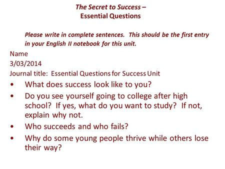 The Secret to Success – Essential Questions Please write in complete sentences. This should be the first entry in your English II notebook for this unit.