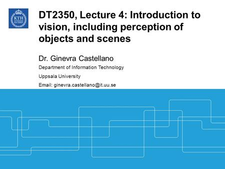 DT2350, Lecture 4: Introduction to vision, including perception of objects and scenes Dr. Ginevra Castellano Department of Information Technology Uppsala.