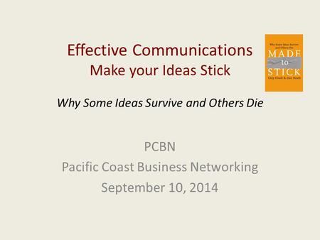 Effective Communications Make your Ideas Stick Why Some Ideas Survive and Others Die PCBN Pacific Coast Business Networking September 10, 2014.