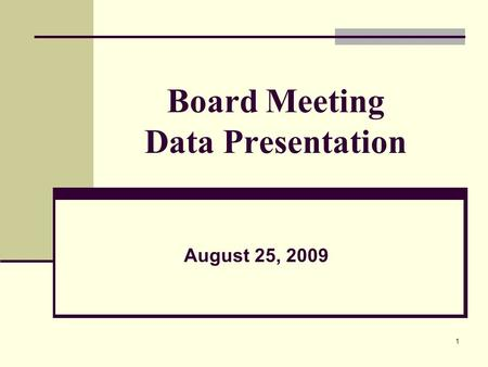 1 Board Meeting Data Presentation August 25, 2009.