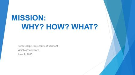 MISSION: WHY? HOW? WHAT? Norm Craige, University of Vermont VASFAA Conference June 9, 2015.