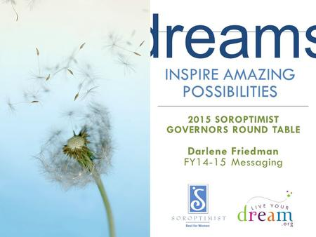 Dreams INSPIRE AMAZING POSSIBILITIES 2015 SOROPTIMIST GOVERNORS ROUND TABLE Darlene Friedman FY14-15 Messaging.