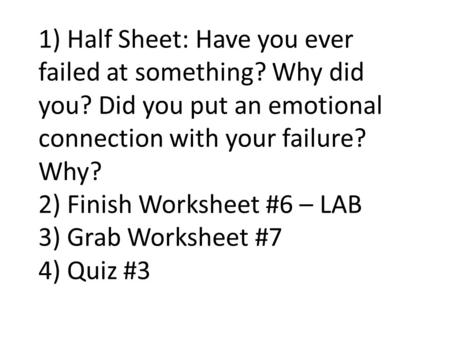1) Half Sheet: Have you ever failed at something? Why did you? Did you put an emotional connection with your failure? Why? 2) Finish Worksheet #6 – LAB.