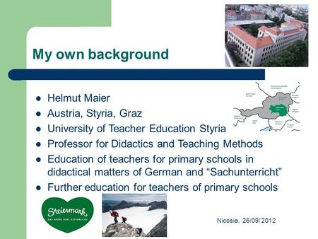 My own background Nicosia, 26/09/ 2012 Helmut Maier Austria, Styria, Graz University of Teacher Education Styria Professor for Didactics and Teaching Methods.
