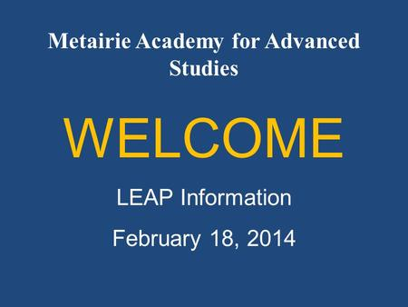 Metairie Academy for Advanced Studies WELCOME LEAP Information February 18, 2014.