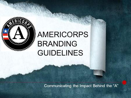 "Communicating the Impact Behind the ""A"" AMERICORPS BRANDING GUIDELINES."