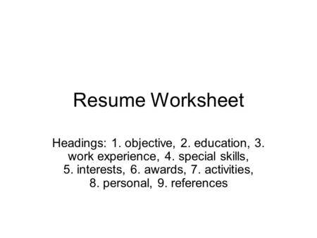 Resume Worksheet Headings: 1. objective, 2. education, 3. work experience, 4. special skills, 5. interests, 6. awards, 7. activities, 8. personal, 9. references.