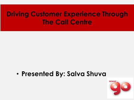 Driving Customer Experience Through The Call Centre Presented By: Salva Shuva.