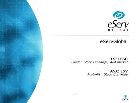 EServGlobal LSE: ESG London Stock Exchange, AIM market ASX: ESV Australian Stock Exchange.