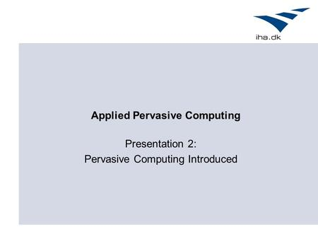 Applied Pervasive Computing Presentation 2: Pervasive Computing Introduced.