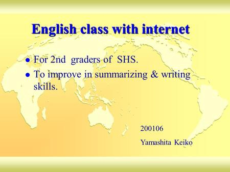 English class with internet For 2nd graders of SHS. To improve in summarizing & writing skills. 200106 Yamashita Keiko.