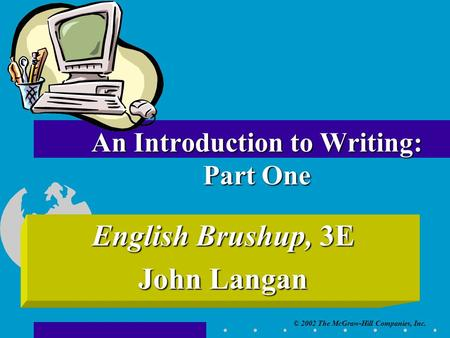 © 2002 The McGraw-Hill Companies, Inc. English Brushup, 3E John Langan An Introduction to Writing: Part One.