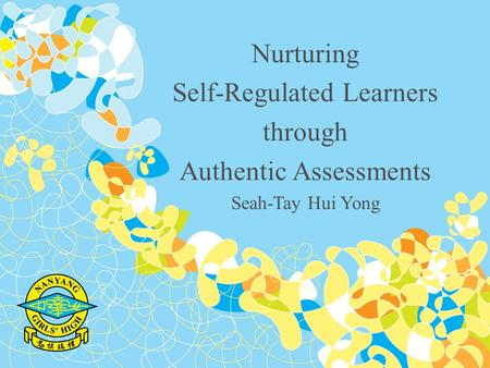 Nurturing Self-Regulated Learners through Authentic Assessments Seah-Tay Hui Yong.