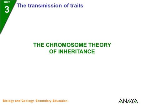 UNIT 3 The transmission of traits Biology and Geology. Secondary Education. THE CHROMOSOME THEORY OF INHERITANCE.