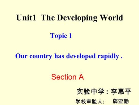 Unit1 The Developing World Topic 1 Our country has developed rapidly. Section A 实验中学 : 李惠平 学校审验人 : 郭亚勤.
