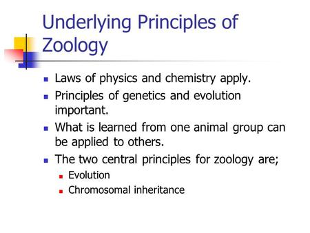Underlying Principles of Zoology Laws of physics and chemistry apply. Principles of genetics and evolution important. What is learned from one animal group.