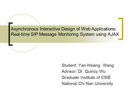 Asynchronous Interactive Design of Web Applications: Real-time SIP Message Monitoring System using AJAX Student: Yan-Hsiang Wang Advisor: Dr. Quincy Wu.