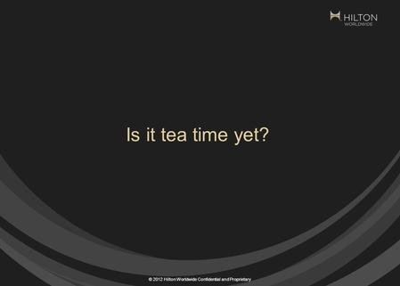 © 2012 Hilton Worldwide Confidential and Proprietary Is it tea time yet?