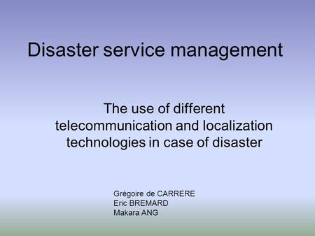 Disaster service management The use of different telecommunication and localization technologies in case of disaster Grégoire de CARRERE Eric BREMARD Makara.