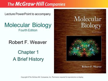 Molecular Biology Fourth Edition Chapter 1 A Brief History Lecture PowerPoint to accompany Robert F. Weaver Copyright © The McGraw-Hill Companies, Inc.