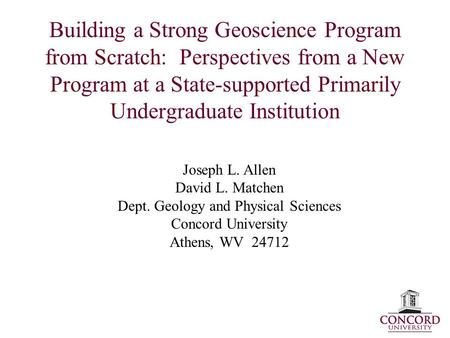 Building a Strong Geoscience Program from Scratch: Perspectives from a New Program at a State-supported Primarily Undergraduate Institution Joseph L. Allen.