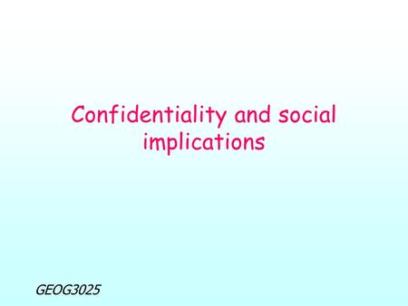 GEOG3025 Confidentiality and social implications.