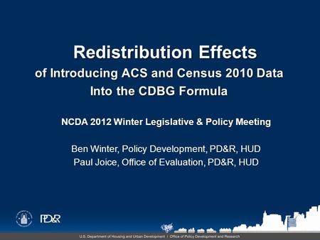NCDA 2012 Winter Legislative & Policy Meeting Ben Winter, Policy Development, PD&R, HUD Paul Joice, Office of Evaluation, PD&R, HUD Redistribution Effects.