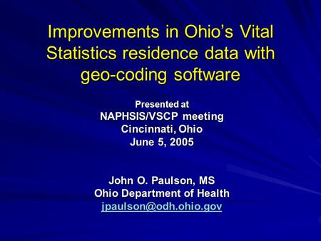 Improvements in Ohio's Vital Statistics residence data with geo-coding software Presented at NAPHSIS/VSCP meeting Cincinnati, Ohio June 5, 2005 John O.