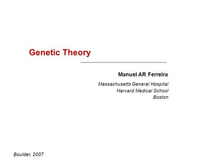 Genetic Theory Manuel AR Ferreira Boulder, 2007 Massachusetts General Hospital Harvard Medical School Boston.