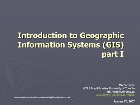 Introduction to Geographic Information Systems (GIS) part I Marcel Fortin GIS & Map Librarian, University of Toronto