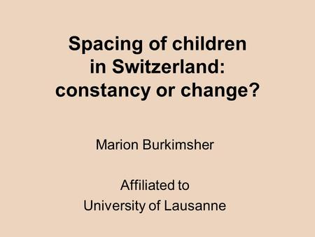Spacing of children in Switzerland: constancy or change? Marion Burkimsher Affiliated to University of Lausanne.