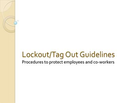 Lockout/Tag Out Guidelines Procedures to protect employees and co-workers.