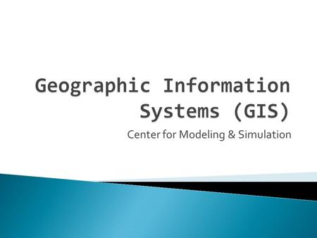 Center for Modeling & Simulation.  Introduction to GIS ◦ General Definitions ◦ Concept of space and time ◦ History ◦ Components ◦ Objectives / why use.