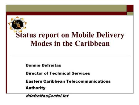 Status report on Mobile Delivery Modes in the Caribbean Donnie Defreitas Director of Technical Services Eastern Caribbean Telecommunications Authority.
