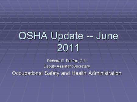 OSHA Update -- June 2011 Richard E. Fairfax, CIH Deputy Assistant Secretary Occupational Safety and Health Administration.