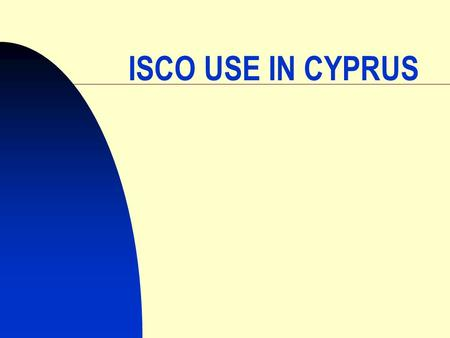 1 ISCO USE IN CYPRUS. 2 ISCO 58 in the 1960´s ISCO 68 in the 1970´s & 1980´s ISCO 88 in the 1990´s ISCO 88.COM since 2000.