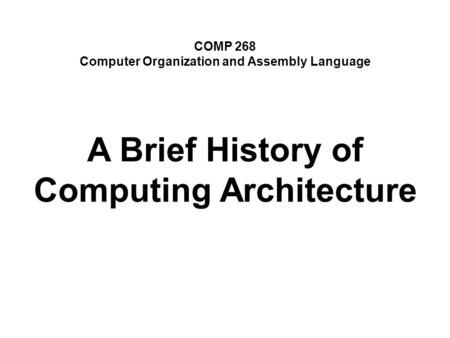 COMP 268 Computer Organization and Assembly Language A Brief History of Computing Architecture.